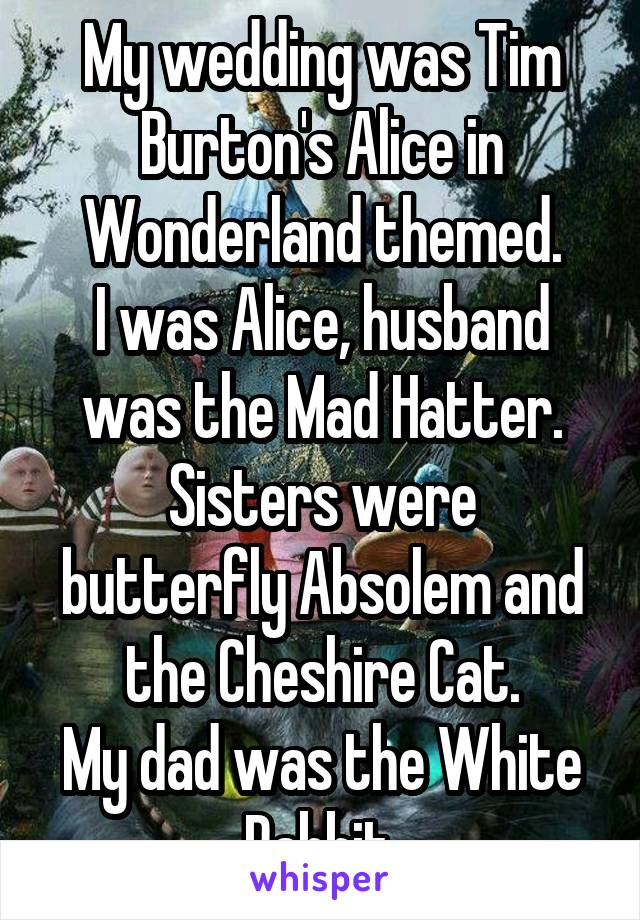 My wedding was Tim Burton's Alice in Wonderland themed. I was Alice, husband was the Mad Hatter. Sisters were butterfly Absolem and the Cheshire Cat. My dad was the White Rabbit.