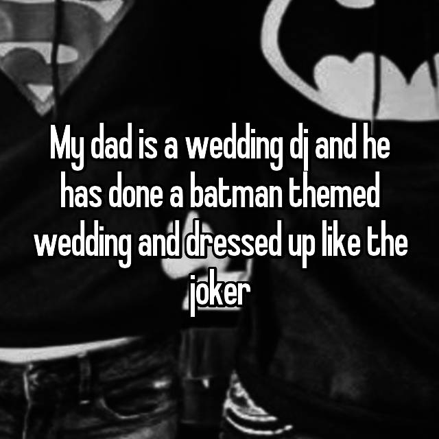 My dad is a wedding dj and he has done a batman themed wedding and dressed up like the joker