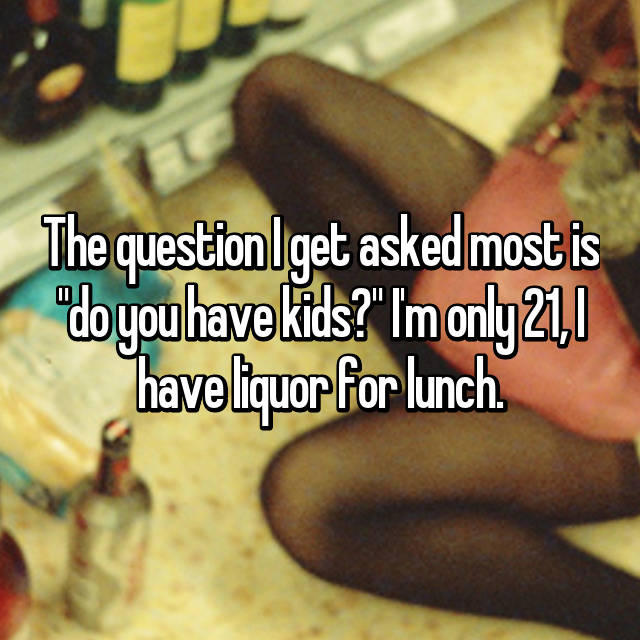 "The question I get asked most is ""do you have kids?"" I'm only 21, I have liquor for lunch."