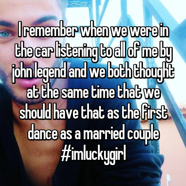 I remember when we were in the car listening to all of me by john legend and we both thought at the same time that we should have that as the first dance as a married couple #imluckygirl