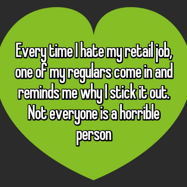 Every time I hate my retail job, one of my regulars come in and reminds me why I stick it out. Not everyone is a horrible person