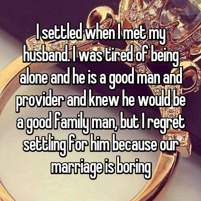 I settled when I met my husband. I was tired of being alone and he is a good man and provider and knew he would be a good family man, but I regret settling for him because our marriage is boring