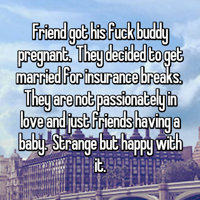 Friend got his fuck buddy pregnant.  They decided to get married for insurance breaks.  They are not passionately in love and just friends having a baby.  Strange but happy with it.