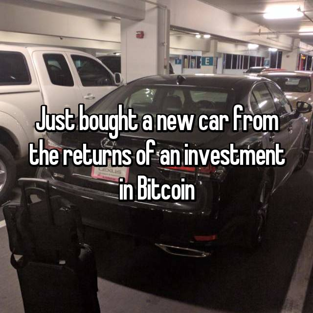 Just bought a new car from the returns of an investment in Bitcoin