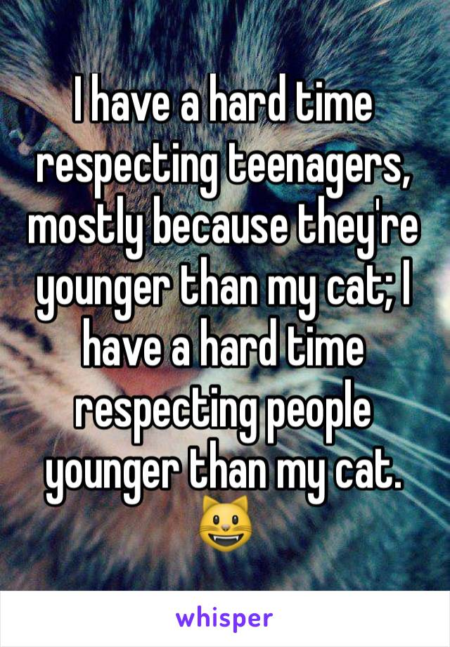I have a hard time respecting teenagers, mostly because they're younger than my cat; I have a hard time respecting people younger than my cat. 😺