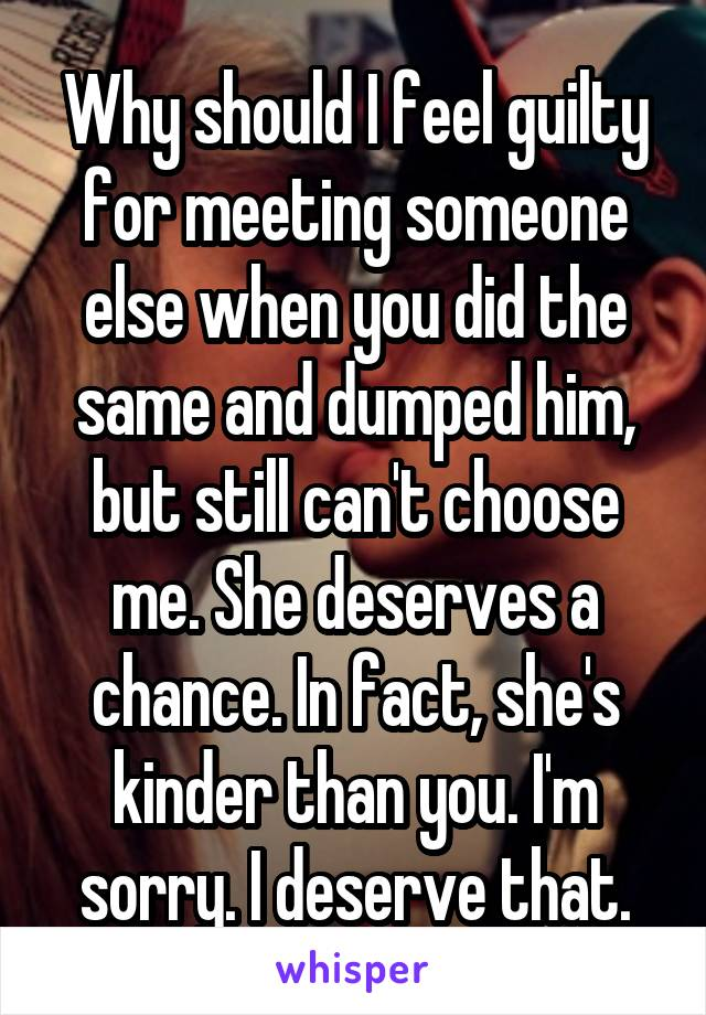 Why should I feel guilty for meeting someone else when you did the same and dumped him, but still can't choose me. She deserves a chance. In fact, she's kinder than you. I'm sorry. I deserve that.