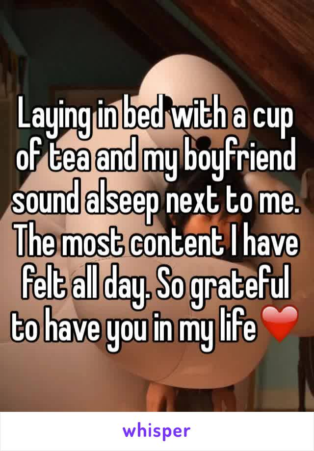 Laying in bed with a cup of tea and my boyfriend sound alseep next to me. The most content I have felt all day. So grateful to have you in my life❤️