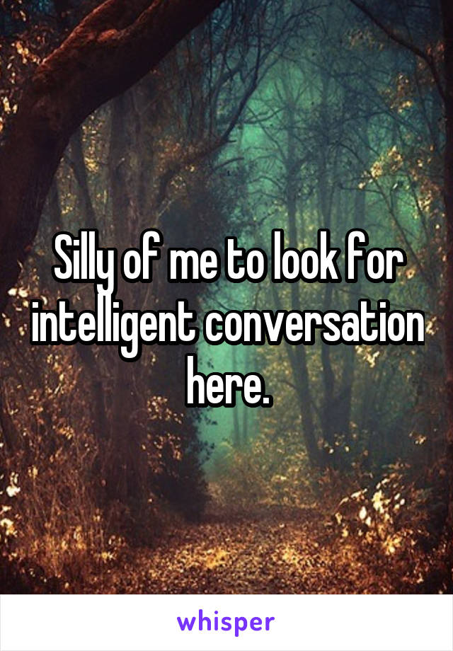 Silly of me to look for intelligent conversation here.