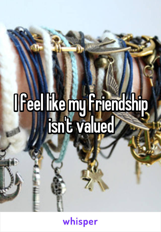 I feel like my friendship isn't valued
