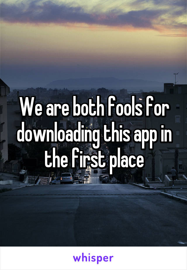We are both fools for downloading this app in the first place