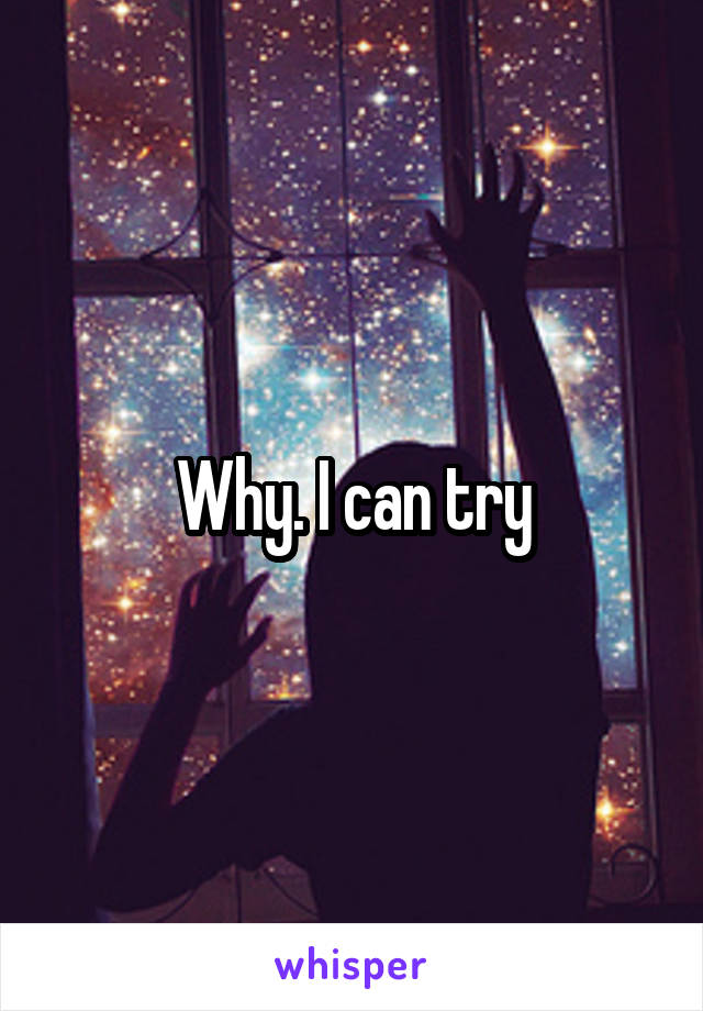 Why. I can try