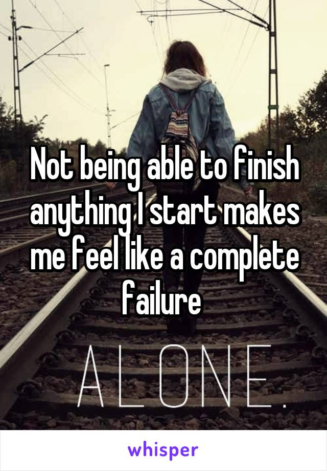 Not being able to finish anything I start makes me feel like a complete failure