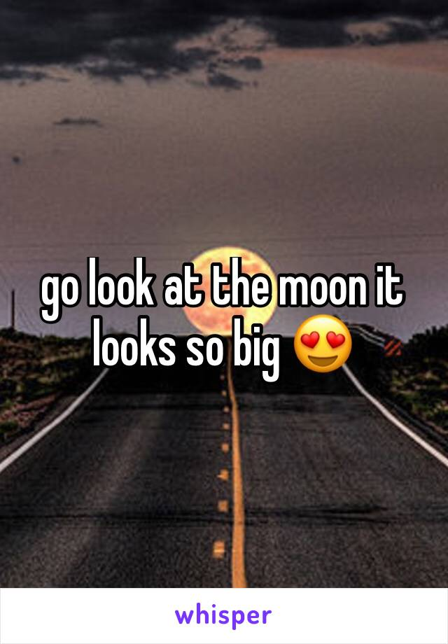 go look at the moon it looks so big 😍