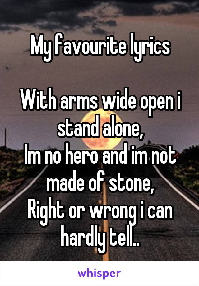 My favourite lyrics  With arms wide open i stand alone, Im no hero and im not made of stone, Right or wrong i can hardly tell..