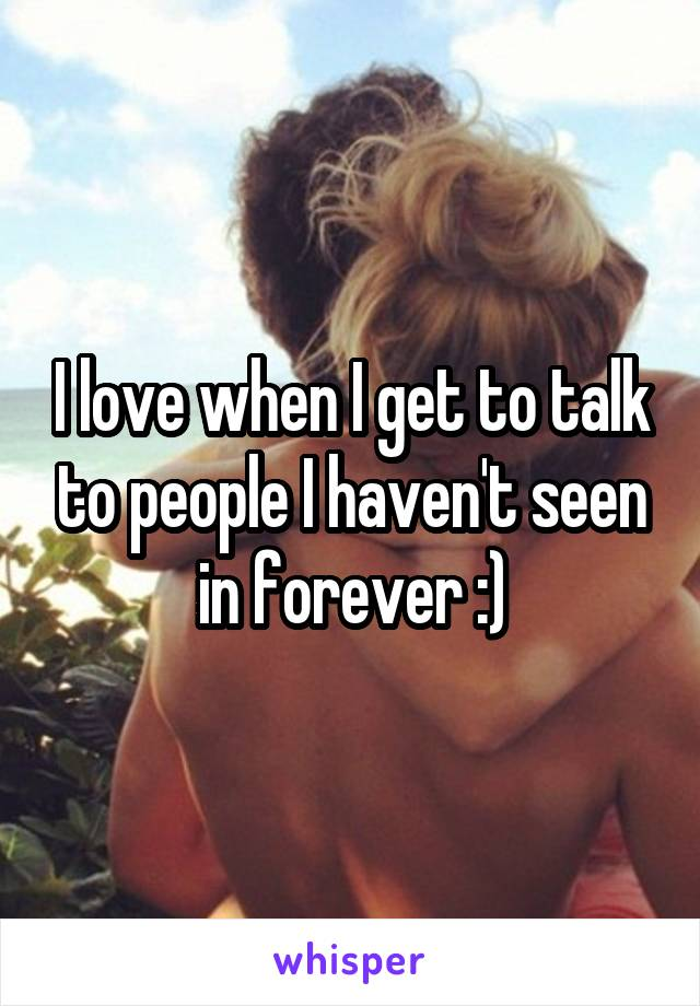 I love when I get to talk to people I haven't seen in forever :)
