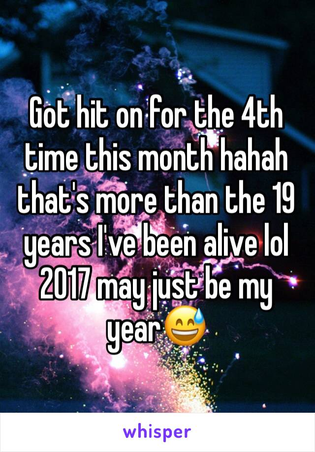 Got hit on for the 4th time this month hahah that's more than the 19 years I've been alive lol 2017 may just be my year😅
