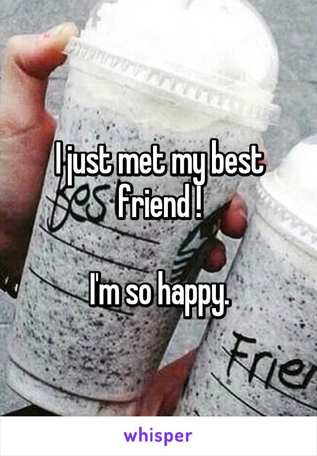 I just met my best friend !  I'm so happy.