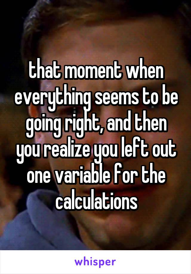 that moment when everything seems to be going right, and then you realize you left out one variable for the calculations