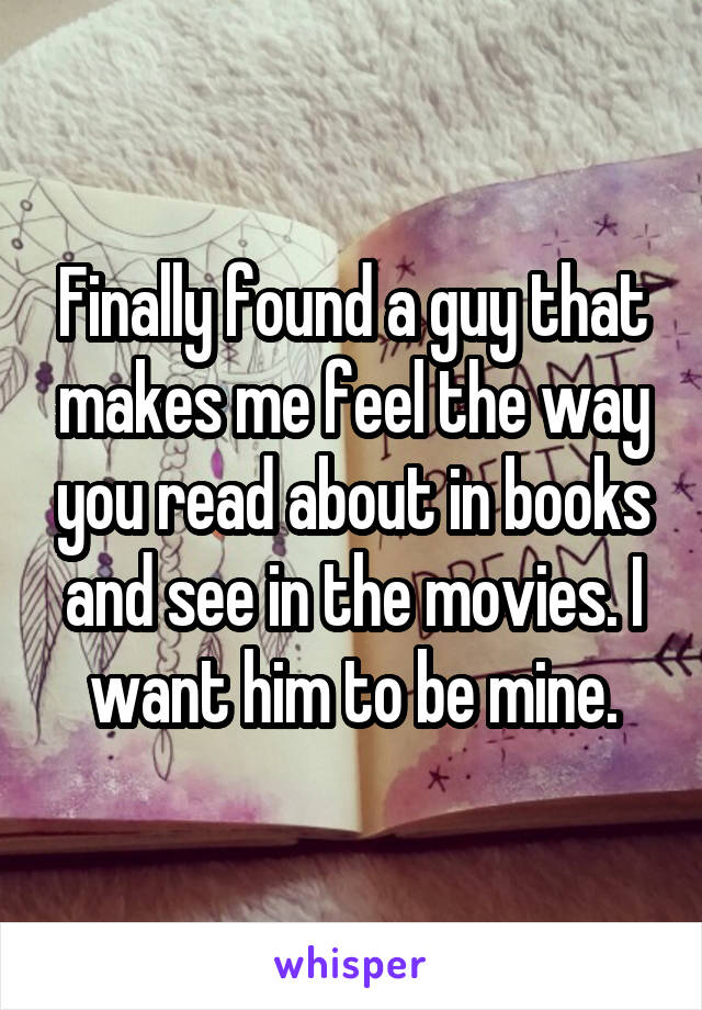 Finally found a guy that makes me feel the way you read about in books and see in the movies. I want him to be mine.