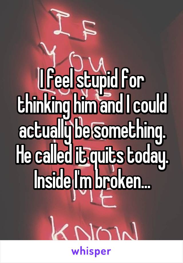 I feel stupid for thinking him and I could actually be something. He called it quits today. Inside I'm broken...