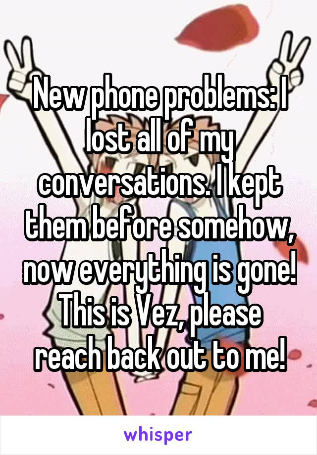 New phone problems: I lost all of my conversations. I kept them before somehow, now everything is gone! This is Vez, please reach back out to me!