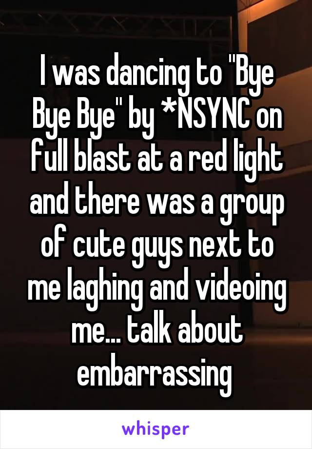 """I was dancing to """"Bye Bye Bye"""" by *NSYNC on full blast at a red light and there was a group of cute guys next to me laghing and videoing me... talk about embarrassing"""