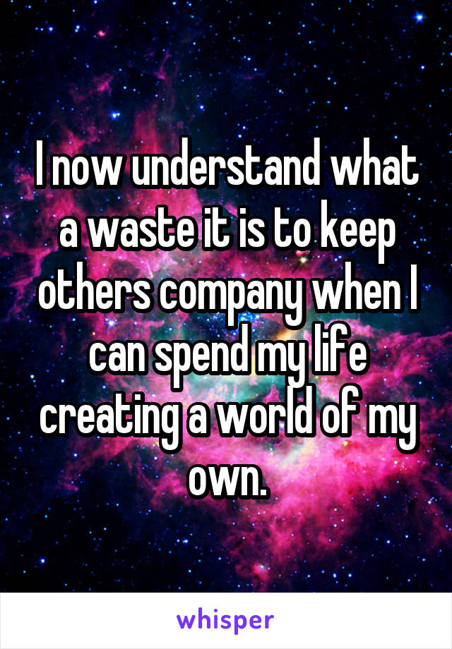 I now understand what a waste it is to keep others company when I can spend my life creating a world of my own.
