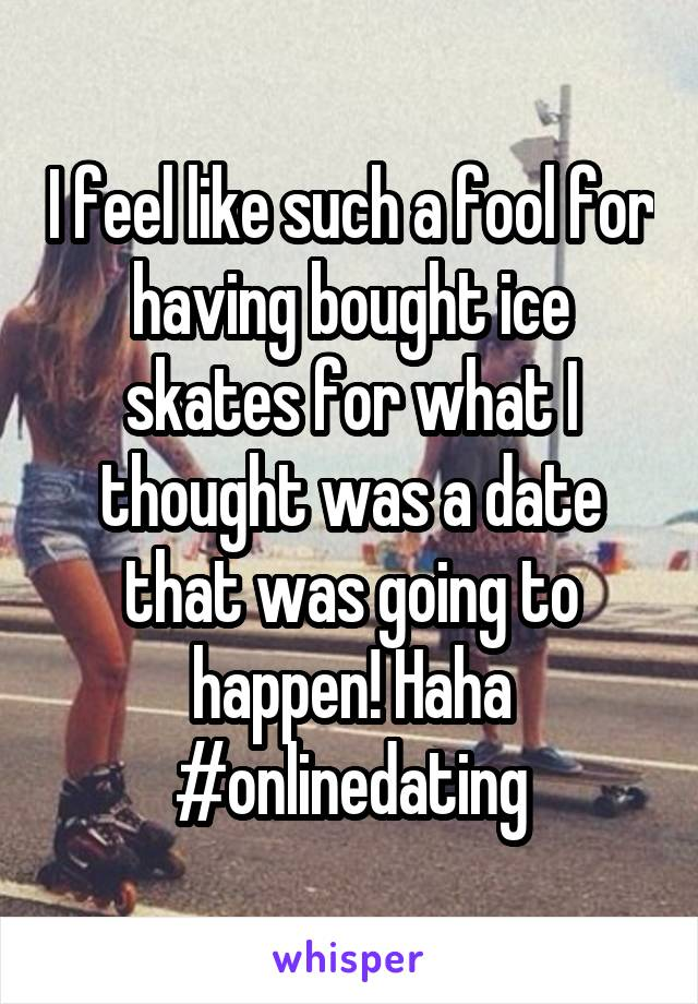 I feel like such a fool for having bought ice skates for what I thought was a date that was going to happen! Haha #onlinedating