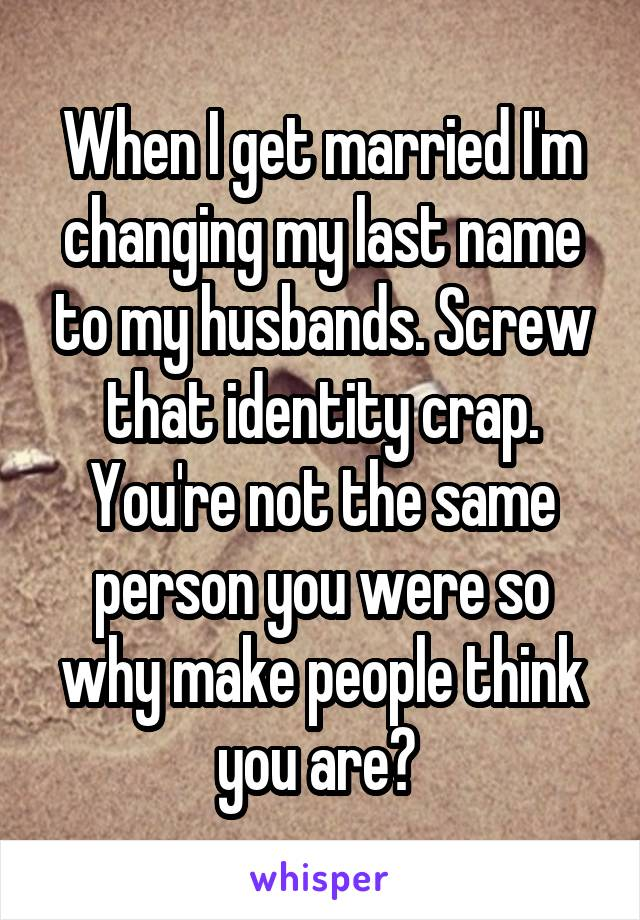 When I get married I'm changing my last name to my husbands. Screw that identity crap. You're not the same person you were so why make people think you are?