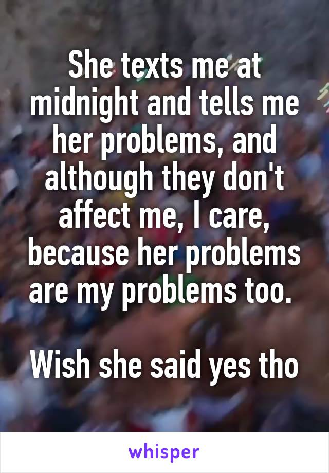 She texts me at midnight and tells me her problems, and although they don't affect me, I care, because her problems are my problems too.   Wish she said yes tho