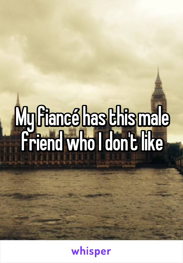 My fiancé has this male friend who I don't like