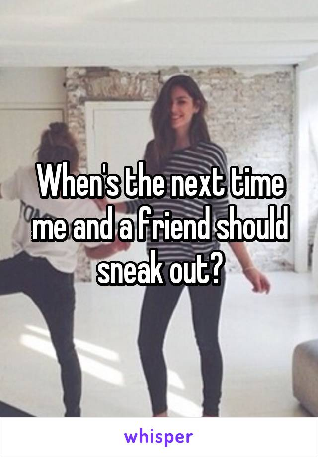 When's the next time me and a friend should sneak out?