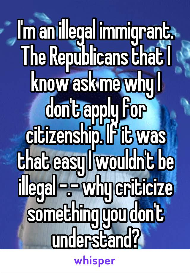 I'm an illegal immigrant. The Republicans that I know ask me why I don't apply for citizenship. If it was that easy I wouldn't be illegal -.- why criticize something you don't understand?