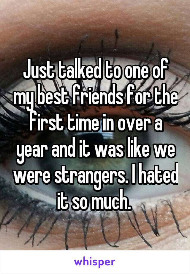 Just talked to one of my best friends for the first time in over a year and it was like we were strangers. I hated it so much.