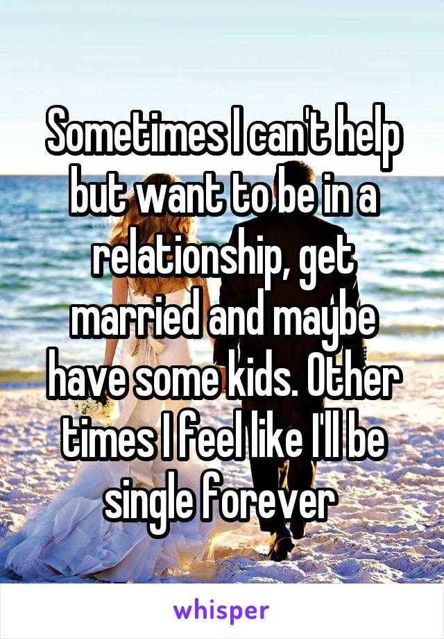 Sometimes I can't help but want to be in a relationship, get married and maybe have some kids. Other times I feel like I'll be single forever