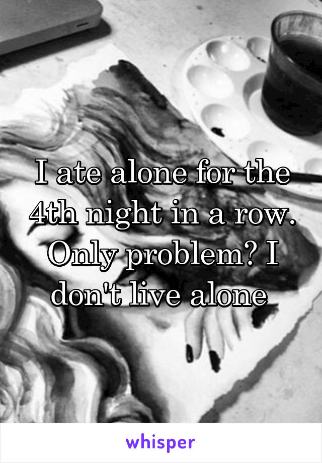 I ate alone for the 4th night in a row. Only problem? I don't live alone