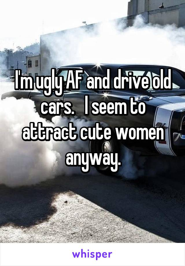 I'm ugly AF and drive old cars.   I seem to attract cute women anyway.
