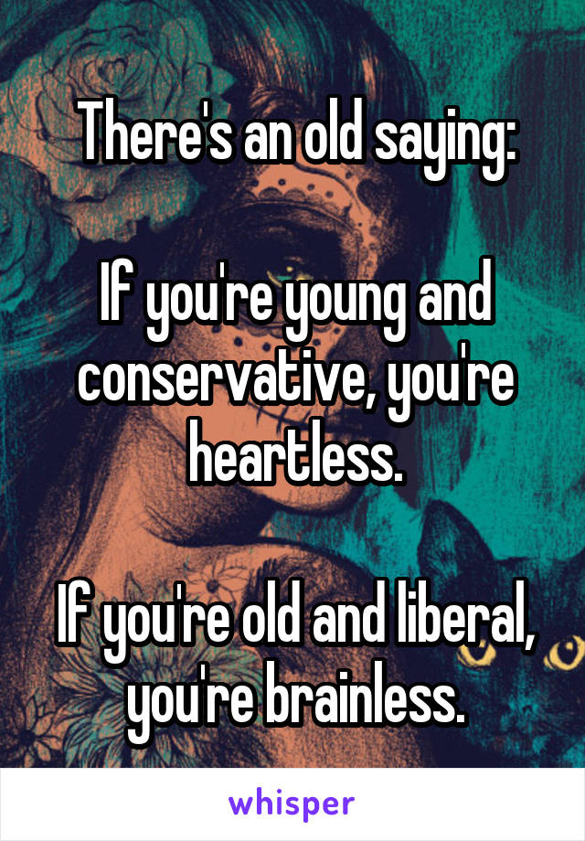 There's an old saying:  If you're young and conservative, you're heartless.  If you're old and liberal, you're brainless.