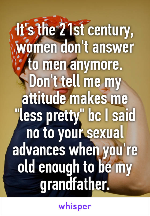 """It's the 21st century, women don't answer to men anymore. Don't tell me my attitude makes me """"less pretty"""" bc I said no to your sexual advances when you're old enough to be my grandfather."""
