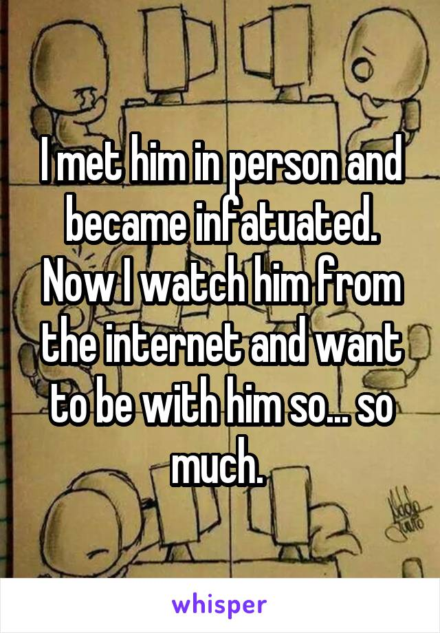 I met him in person and became infatuated. Now I watch him from the internet and want to be with him so... so much.
