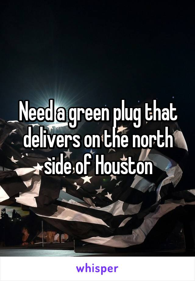 Need a green plug that delivers on the north side of Houston