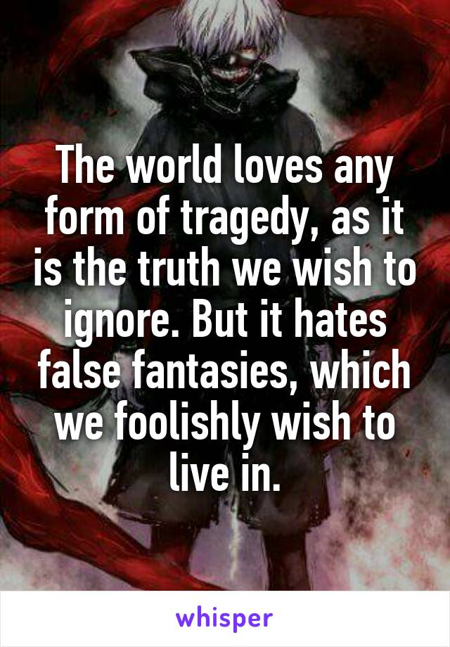 The world loves any form of tragedy, as it is the truth we wish to ignore. But it hates false fantasies, which we foolishly wish to live in.