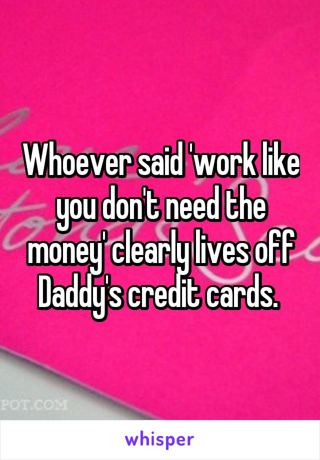 Whoever said 'work like you don't need the money' clearly lives off Daddy's credit cards.