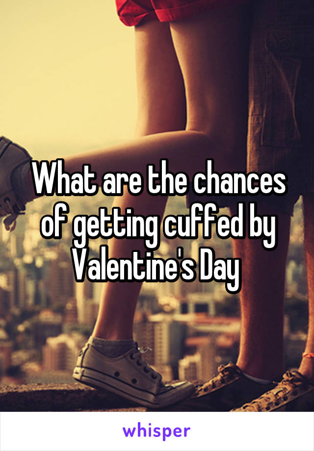 What are the chances of getting cuffed by Valentine's Day