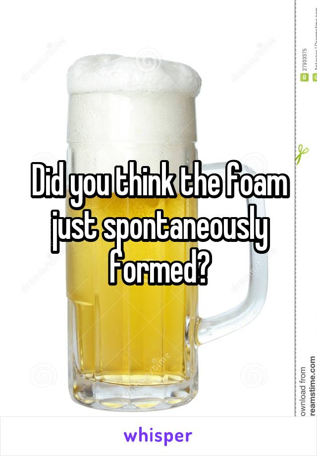Did you think the foam just spontaneously formed?