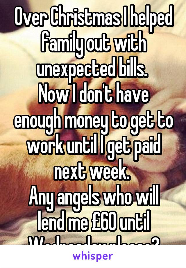 Over Christmas I helped family out with unexpected bills.  Now I don't have enough money to get to work until I get paid next week.  Any angels who will lend me £60 until Wednesday please?