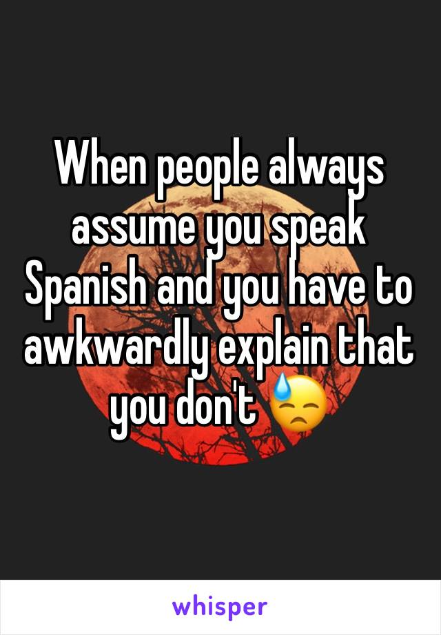 When people always assume you speak Spanish and you have to awkwardly explain that you don't 😓