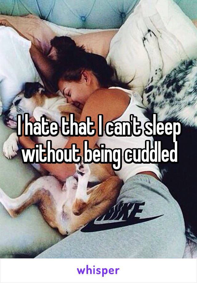 I hate that I can't sleep without being cuddled