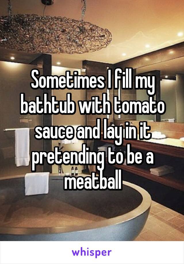 Sometimes I fill my bathtub with tomato sauce and lay in it pretending to be a meatball