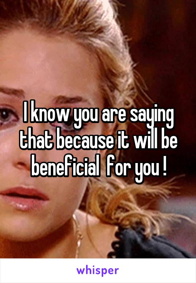 I know you are saying that because it will be beneficial  for you !